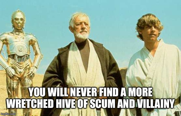 you will never find a more wretched hive of scum and villainy meme